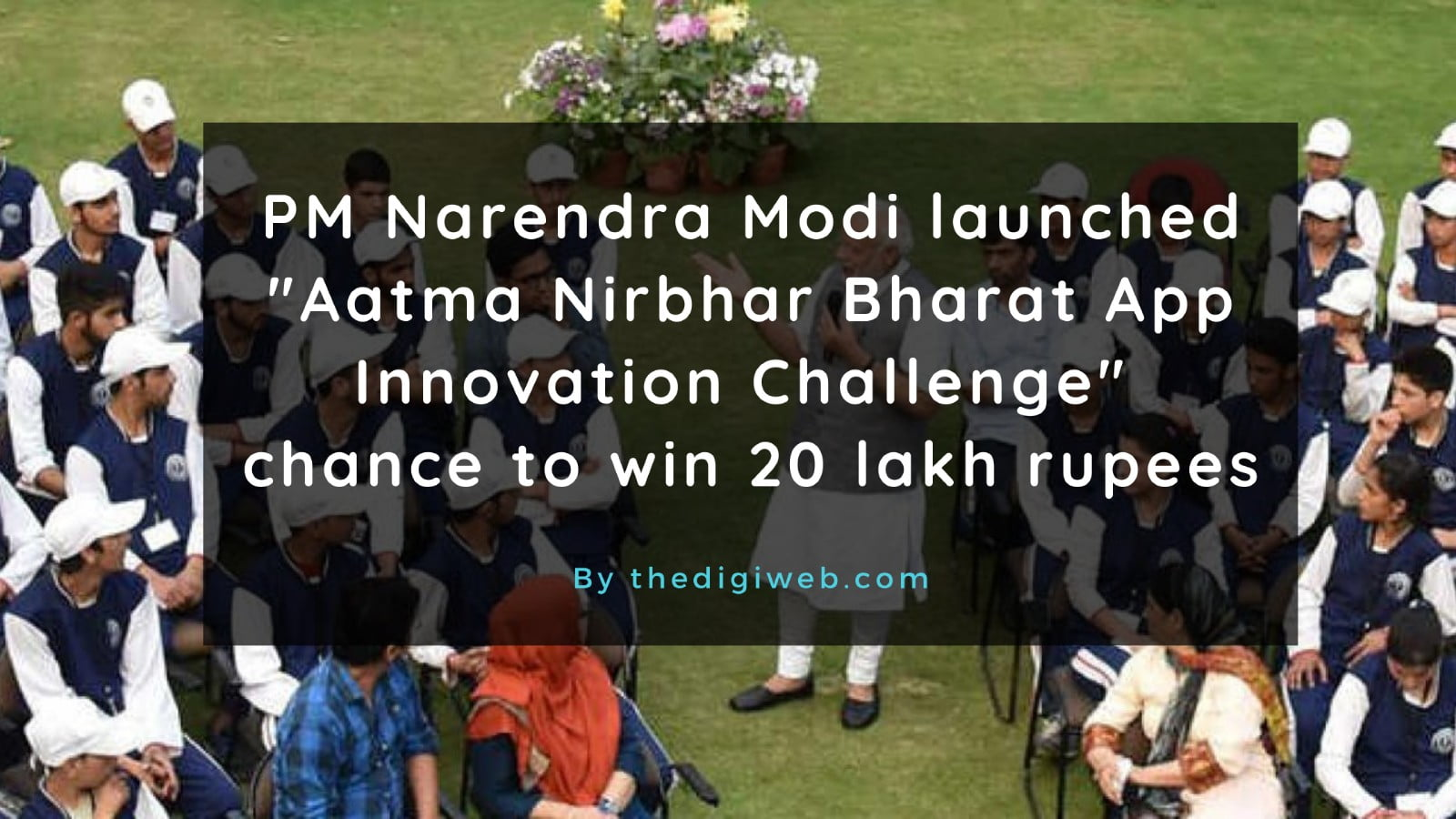 PM Narendra Modiji launched Aatma Nirbhar Bharat App Innovation Challenge chance to win 20 lakh rupees